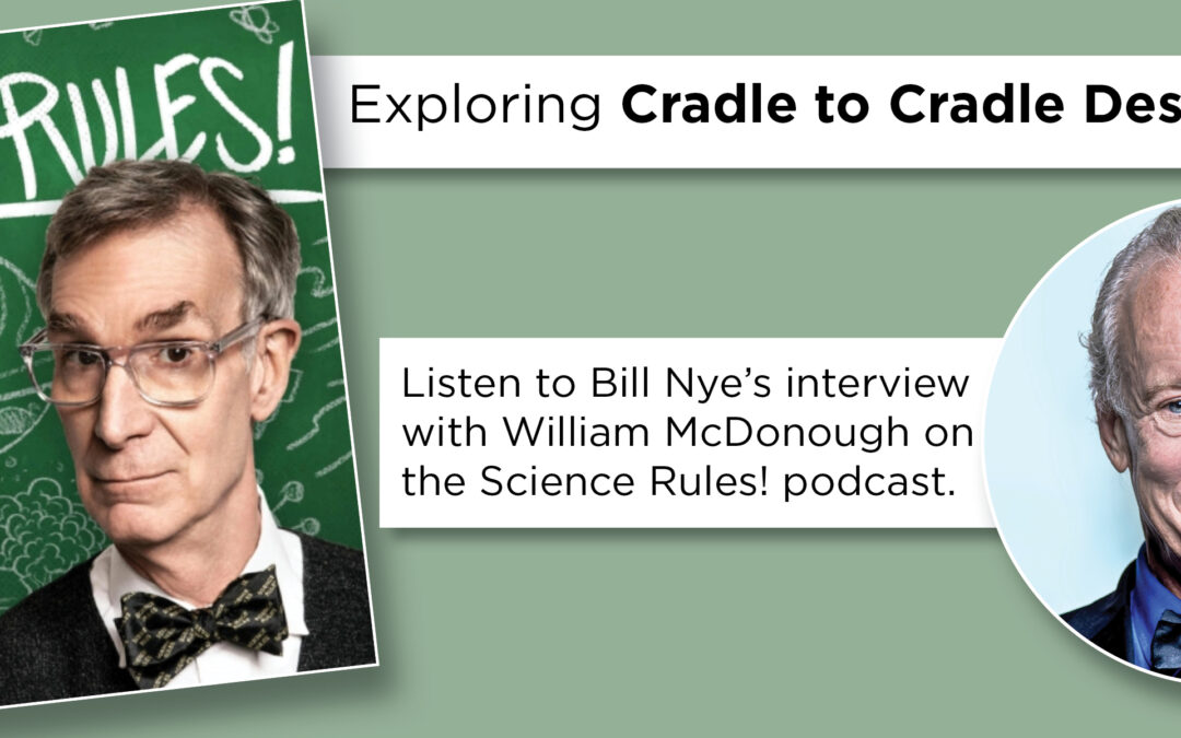 MBDC Co-Founder William McDonough Discusses Cradle to Cradle Design™ With Bill Nye
